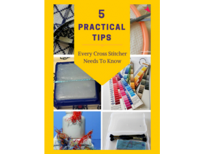 2017 - 5 Practical Tips Every Cross Stitcher Needs To Know