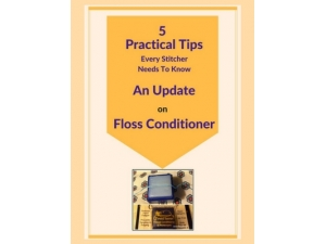 2018 - 5 Practical Tips Every Stitcher Needs to Know - An Update on Floss Conditioner